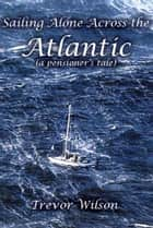 Sailing Alone Across The Atlantic ebook by Trevor Wilson