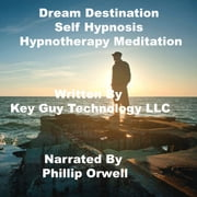 Dream Destination Self Hypnosis Hypnotherapy Meditation audiobook by Key Guy Technology LLC
