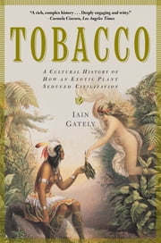 Tobacco - A Cultural History of How an Exotic Plant Seduced Civilization ebook by Iain Gately