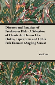 Diseases and Parasites of Freshwater Fish - A Selection of Classic Articles on Lice, Flukes, Tapeworms and Other Fish Enemies (Angling Series) ebook by Various