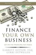 Finance Your Own Business ebook by Garrett Sutton,Gerri Detweiler