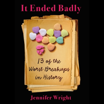 It Ended Badly - Thirteen of the Worst Breakups in History audiobook by Jennifer Wright