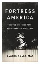 Fortress America - How We Embraced Fear and Abandoned Democracy ebook by Elaine Tyler May