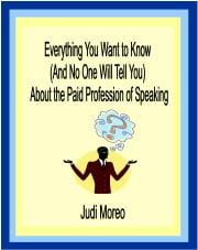 Everything You Want to Know About the Paid Profession of Speaking - (And No One Will Tell You) ebook by Judi Moreo