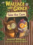 Wallace and Grace Take the Case ebook by Heather Alexander, Laura Zarrin