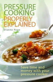 Pressure Cooking Properly Explained - Save time and money with your pressure cooker ebook by Dianne Page