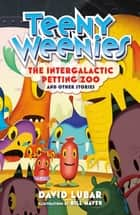 Teeny Weenies: The Intergalactic Petting Zoo - And Other Stories ebook by David Lubar, Bill Mayer