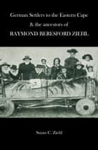 German Settlers to the Eastern Cape and the Ancestors of R.B. Ziehl ebook by Susan Ziehl