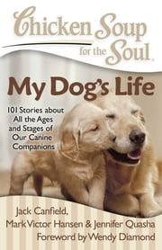 Chicken Soup for the Soul: My Dog's Life - 101 Stories about All the Ages and Stages of Our Canine Companions ebook by Jack Canfield, Mark Victor Hansen, Jennifer Quasha