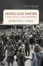 Maple Leaf Empire ebook by Jonathan F. Vance