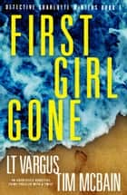 First Girl Gone - An absolutely addictive crime thriller with a twist ebook by L.T. Vargus and Tim McBain