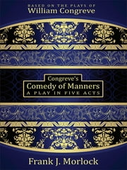 Congreve's Comedy of Manners - A Play in Five Acts ebook by Frank J. Morlock,William Congreve