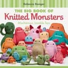 The Big Book of Knitted Monsters - Mischievous, Lovable Toys ebook by Rebecca Danger