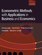 Econometric Methods with Applications in Business and Economics ebook by Christiaan Heij; Paul de Boer; Philip Hans Franses; Teun Kloek; Herman K. van Dijk; All at the Erasmus University in Rotterdam