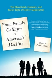 From Family Collapse to America's Decline - The Educational, Economic, and Social Costs of Family Fragmentation ebook by Mitch Pearlstein