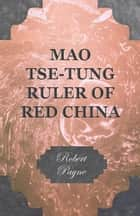 Mao Tse-Tung Ruler of Red China ebook by Robert Payne