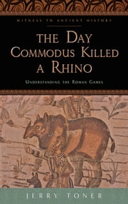 The Day Commodus Killed a Rhino - Understanding the Roman Games ebook by Jerry Toner