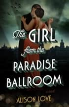 The Girl from the Paradise Ballroom ebook by Alison Love