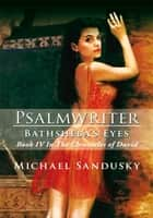 Psalmwriter Bathsheba's Eyes - Book IV In The Chronicles of David ebook by Michael Sandusky