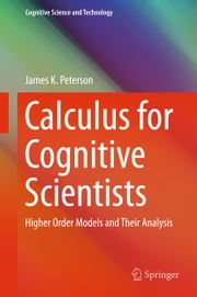 Calculus for Cognitive Scientists - Higher Order Models and Their Analysis ebook by James K. Peterson