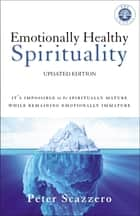 Emotionally Healthy Spirituality - It's Impossible to Be Spiritually Mature, While Remaining Emotionally Immature ebook by Peter Scazzero