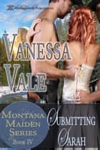 Submitting Sarah: Montana Maiden Series, Book 4 ebook by Vanessa Vale