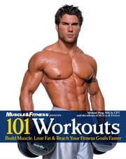 101 Workouts For Men - Build Muscle, Lose Fat & Reach Your Fitness Goals Faster ebook by Michael Berg,The Editors of Muscle & Fitness