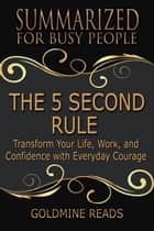 Summary: The 5 Second Rule - Summarized for Busy People - Transform Your Life, Work, and Confidence with Everyday Courage: Based on the Book by Mel Robbins ebook by Goldmine Reads
