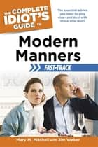 The Complete Idiot's Guide to Modern Manners Fast-Track - The Essential Advice You Need to Play Nice—and Deal with Those Who Don't ebook by Jim Weber, Mary Mitchell