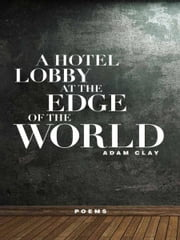 A Hotel Lobby at the Edge of the World - Poems ebook by Adam Clay