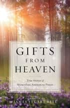 Gifts From Heaven - True Stories of Miraculous Answers to Prayer ebook by James Stuart Bell