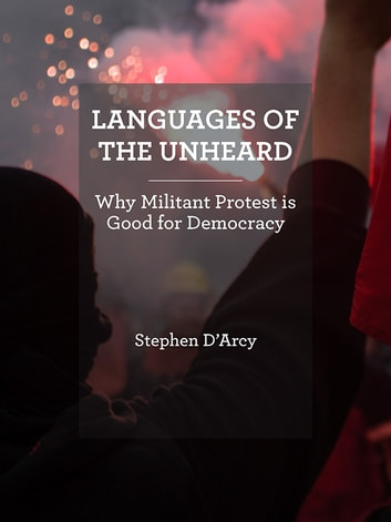Languages of the Unheard - Why Militant Protest is Good for Democracy ebook by Stephen D'Arcy
