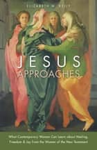 Jesus Approaches - What Contemporary Women Can Learn about Healing, Freedom & Joy from the Women of the New Testament ebook by Elizabeth M. Kelly