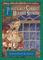 Politically Correct Holiday Stories ebook by James Finn Garner