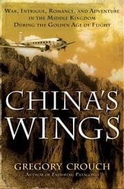 China's Wings - War, Intrigue, Romance, and Adventure in the Middle Kingdom During the Golden Age of Flight ebook by Gregory Crouch