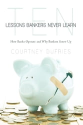 Ten Lessons Bankers Never Learn - How Banks Operate and Why Bankers Screw Up ebook by Courtney Dufries