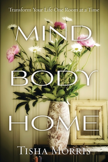 Mind, Body, Home - Transform Your Life One Room at a Time ebook by Tisha Morris