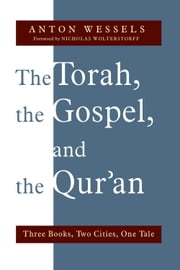 The Torah, the Gospel, and the Qur'an - Three Books, Two Cities, One Tale ebook by Anton Wessels,Nicholas Wolterstorff