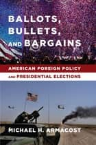 Ballots, Bullets, and Bargains - American Foreign Policy and Presidential Elections ebook by Michael H. Armacost
