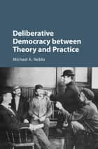 Deliberative Democracy between Theory and Practice ebook by Michael A. Neblo