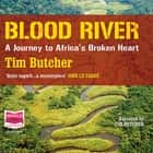 Blood River - A Journey to Africa's broken audiobook by Tim Butcher, Tim Butcher