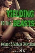 Yielding to the Beasts Volume 2 - A Fantasy Collection ebook by Danica Slate