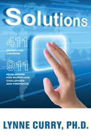 Solutions - 411: Workplace Answers 911:Revelations For Workplace Challenges and Firefights ebook by Lynne Curry
