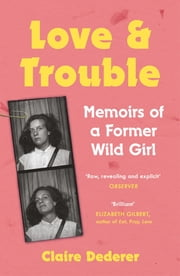 Love and Trouble: Memoirs of a Former Wild Girl ebook by Claire Dederer