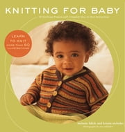 Knitting for Baby - 30 Heirloom Projects with Complete How-to-Knit Instructions ebook by Melanie Falick, Kristin Nicholas, Ross Whitaker