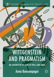 Wittgenstein and Pragmatism - On Certainty in the Light of Peirce and James ebook by Anna Boncompagni