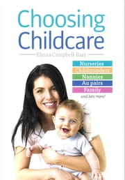 Choosing Childcare - Nurseries, Registered Childminders, Nannies, Au Pairs, and Family ebook by Elyssa Campbell-Barr