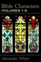 Bible Characters - Vol. 1-6: The Complete Edition ebook by Alexander Whyte