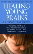 Healing Young Brains - The Neurofeedback Solution ebook by Robert W. Hill Ph.D., Eduardo Castro