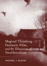 Magical Thinking, Fantastic Film, and the Illusions of Neoliberalism ebook by Michael J. Blouin